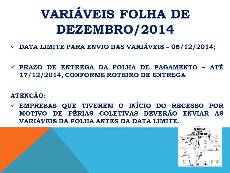 VARIÁVEIS FOLHA DE DEZEMBRO/2014 DATA LIMITE PARA ENVIO DAS VARIÁVEIS – 05/12/2014; PRAZO DE ENTREGA DA FOLHA DE PAGAMENTO – ATÉ 17/12/2014, CONFORME ROTEIRO DE ENTREGA ATENÇÃO: EMPRESAS QUE TIVEREM O INÍCIO DO RECESSO POR MOTIVO DE FÉRIAS COLETIVAS DEVERÃO ENVIAR AS VARIÁVEIS DA FOLHA ANTES DA DATA LIMITE.