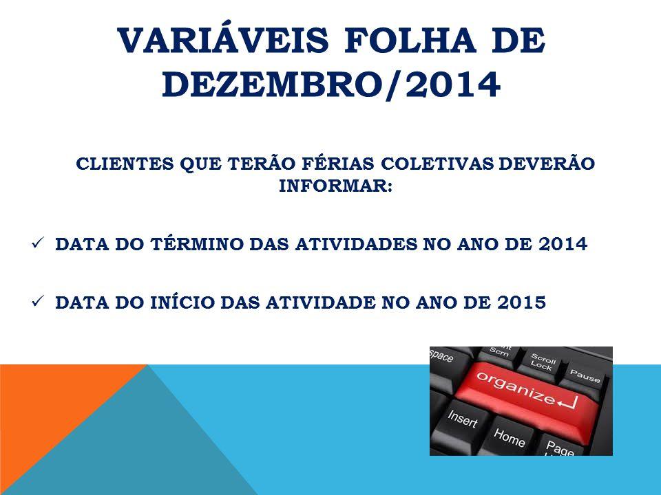 VARIÁVEIS FOLHA DE DEZEMBRO/2014 CLIENTES QUE TERÃO FÉRIAS COLETIVAS DEVERÃO INFORMAR: DATA DO TÉRMINO DAS ATIVIDADES NO ANO DE 2014 DATA DO INÍCIO DAS ATIVIDADE NO ANO DE 2015