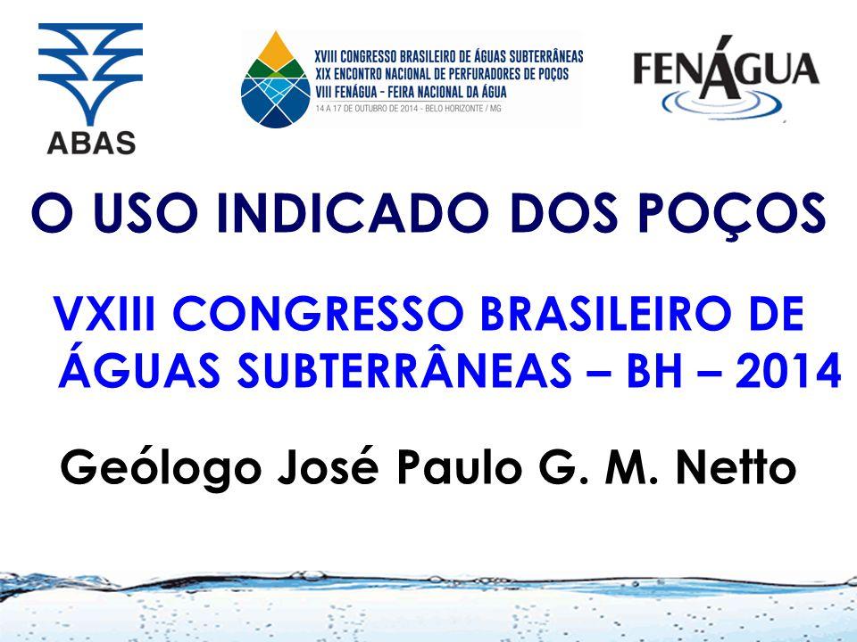 O USO INDICADO DOS POÇOS VXIII CONGRESSO BRASILEIRO DE ÁGUAS SUBTERRÂNEAS – BH – 2014 Geólogo José Paulo G. M. Netto