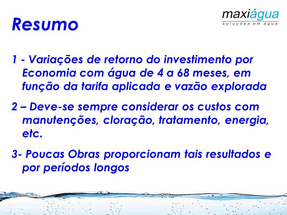 Resumo 1 - Variações de retorno do investimento por Economia com água de 4 a 68 meses, em função da tarifa aplicada e vazão explorada 2 – Deve-se sempre considerar os custos com manutenções, cloração, tratamento, energia, etc.