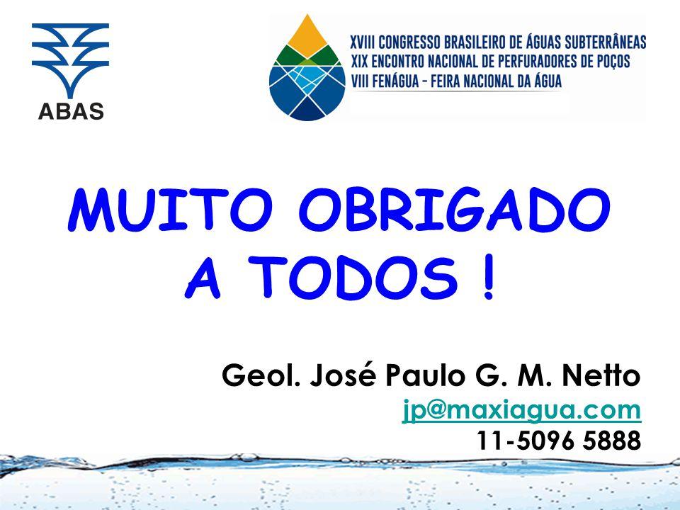 MUITO OBRIGADO A TODOS ! Geol. José Paulo G. M. Netto jp@maxiagua.com 11-5096 5888