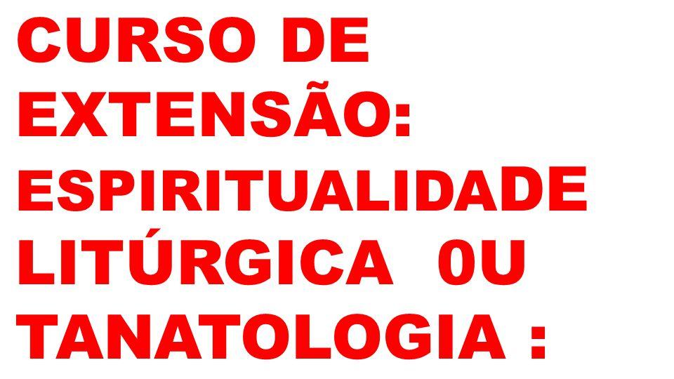 CURSO DE EXTENSÃO: ESPIRITUALIDA DE LITÚRGICA 0U TANATOLOGIA :
