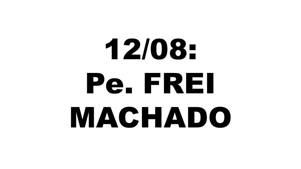 12/08: Pe. FREI MACHADO
