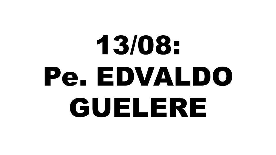13/08: Pe. EDVALDO GUELERE