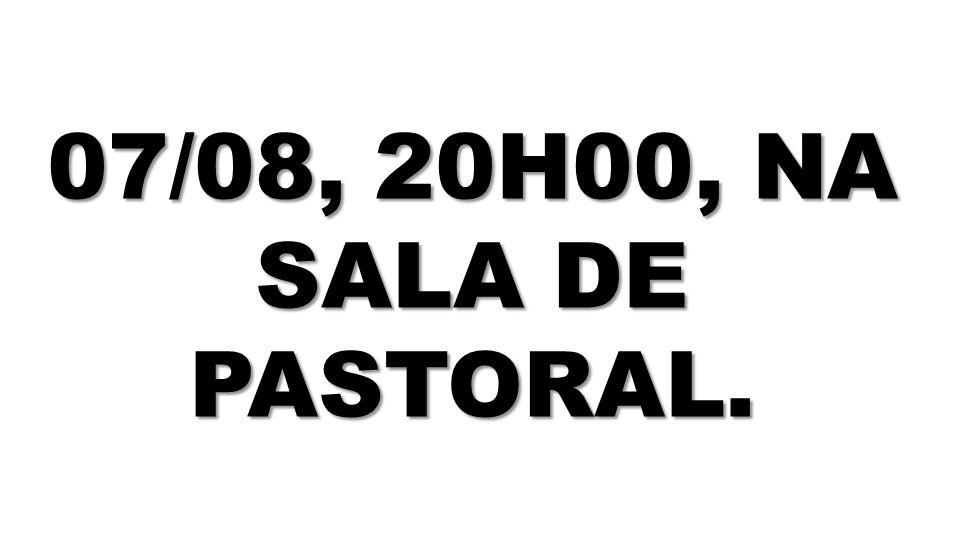 07/08, 20H00, NA SALA DE PASTORAL.