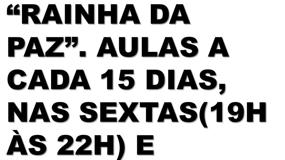 RAINHA DA PAZ . AULAS A CADA 15 DIAS, NAS SEXTAS(19H ÀS 22H) E