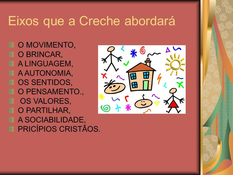 Eixos que a Creche abordará O MOVIMENTO, O BRINCAR, A LINGUAGEM, A AUTONOMIA, OS SENTIDOS, O PENSAMENTO., OS VALORES, O PARTILHAR, A SOCIABILIDADE, PR