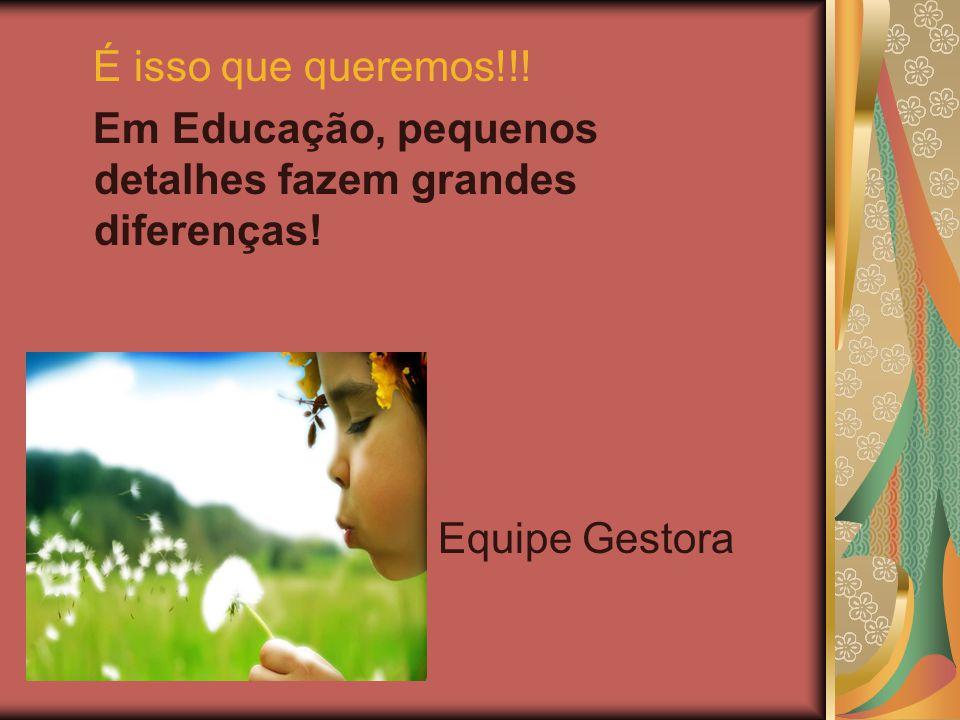É isso que queremos!!! Em Educação, pequenos detalhes fazem grandes diferenças! Equipe Gestora