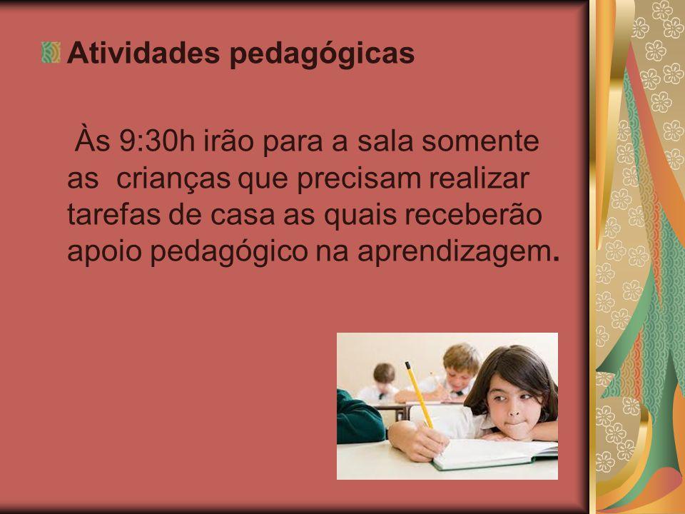 Atividades pedagógicas Às 9:30h irão para a sala somente as crianças que precisam realizar tarefas de casa as quais receberão apoio pedagógico na apre