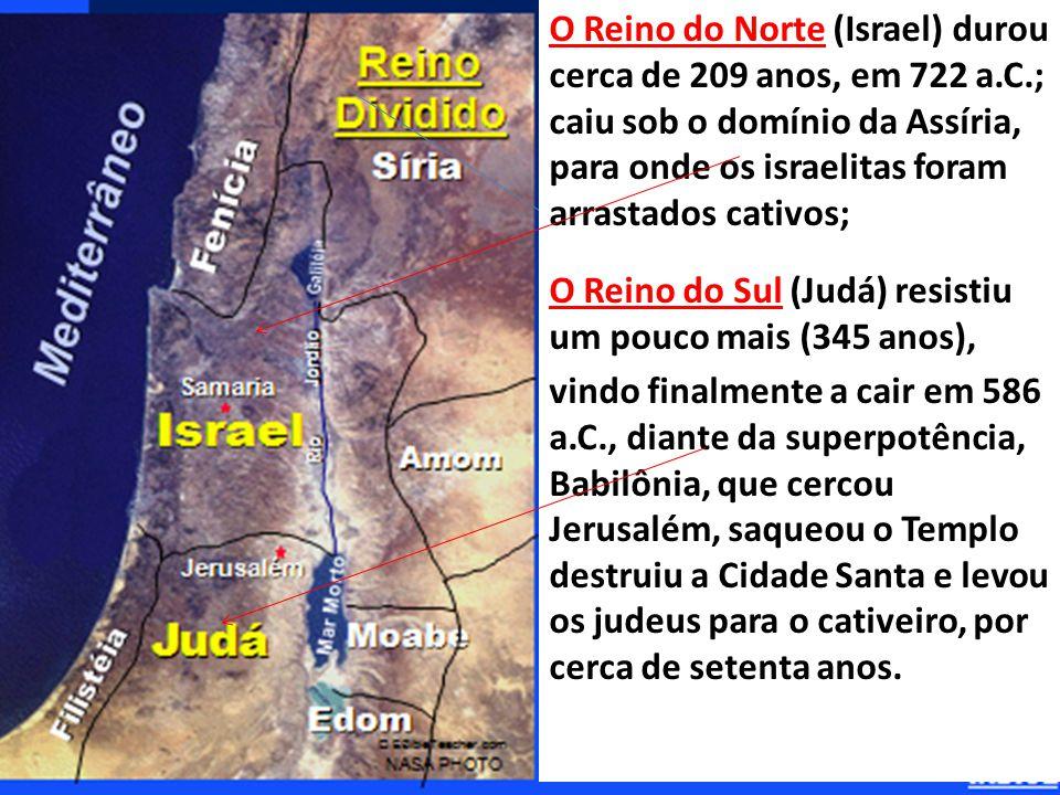 O Reino do Norte (Israel) durou cerca de 209 anos, em 722 a.C.; caiu sob o domínio da Assíria, para onde os israelitas foram arrastados cativos; O Reino do Sul (Judá) resistiu um pouco mais (345 anos), vindo finalmente a cair em 586 a.C., diante da superpotência, Babilônia, que cercou Jerusalém, saqueou o Templo destruiu a Cidade Santa e levou os judeus para o cativeiro, por cerca de setenta anos.