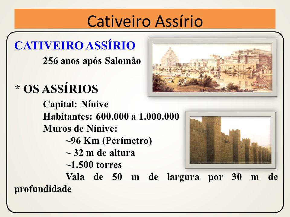 CATIVEIRO ASSÍRIO 256 anos após Salomão * OS ASSÍRIOS Capital: Nínive Habitantes: 600.000 a 1.000.000 Muros de Nínive: ~96 Km (Perímetro) ~ 32 m de altura ~1.500 torres Vala de 50 m de largura por 30 m de profundidade Cativeiro Assírio