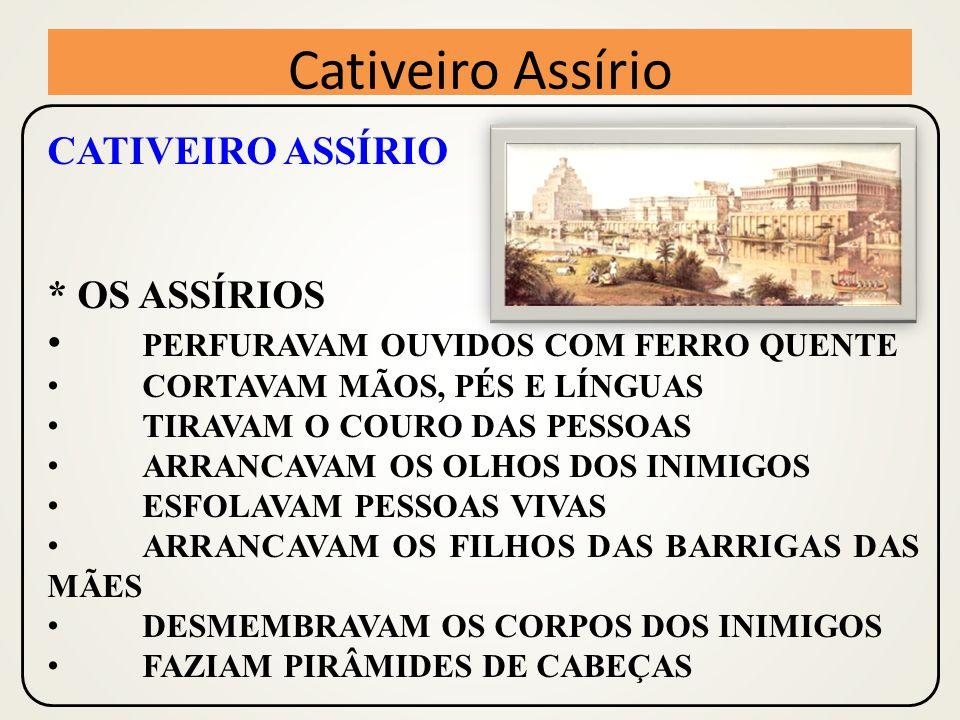 CATIVEIRO ASSÍRIO * OS ASSÍRIOS PERFURAVAM OUVIDOS COM FERRO QUENTE CORTAVAM MÃOS, PÉS E LÍNGUAS TIRAVAM O COURO DAS PESSOAS ARRANCAVAM OS OLHOS DOS INIMIGOS ESFOLAVAM PESSOAS VIVAS ARRANCAVAM OS FILHOS DAS BARRIGAS DAS MÃES DESMEMBRAVAM OS CORPOS DOS INIMIGOS FAZIAM PIRÂMIDES DE CABEÇAS Cativeiro Assírio