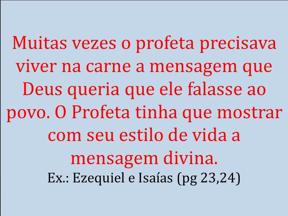 Muitas vezes o profeta precisava viver na carne a mensagem que Deus queria que ele falasse ao povo. O Profeta tinha que mostrar com seu estilo de vida