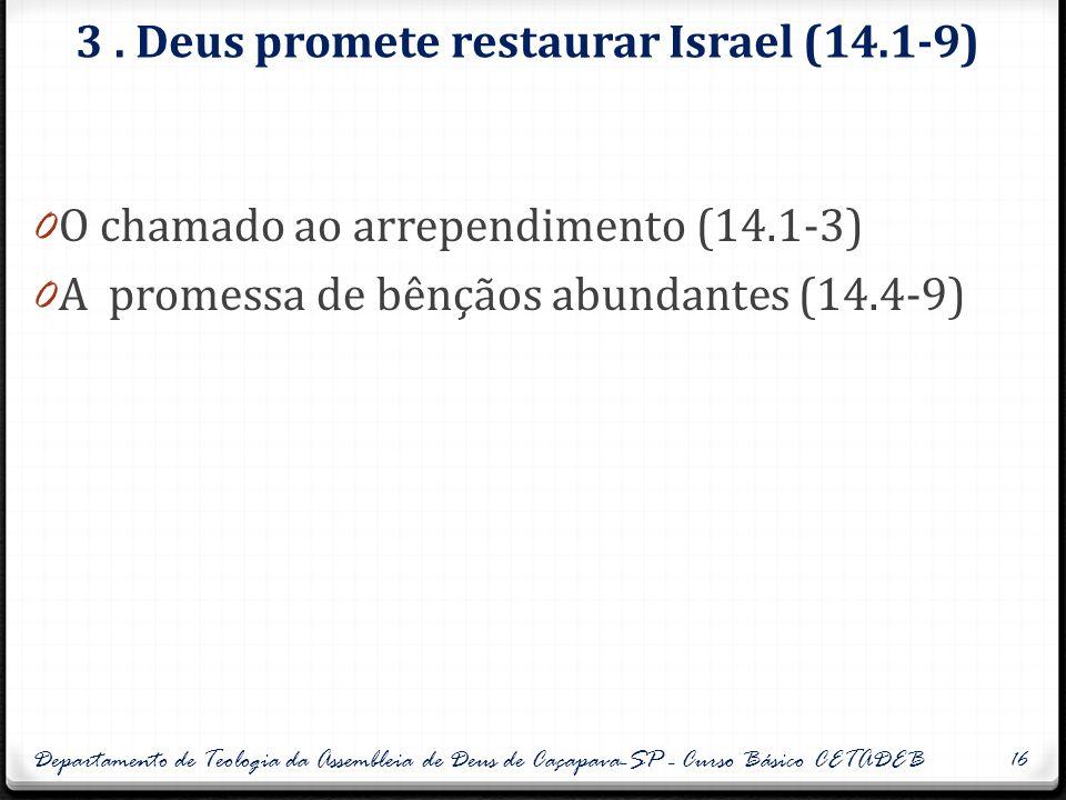 3. Deus promete restaurar Israel (14.1-9) 0 O chamado ao arrependimento (14.1-3) 0 A promessa de bênçãos abundantes (14.4-9) Departamento de Teologia