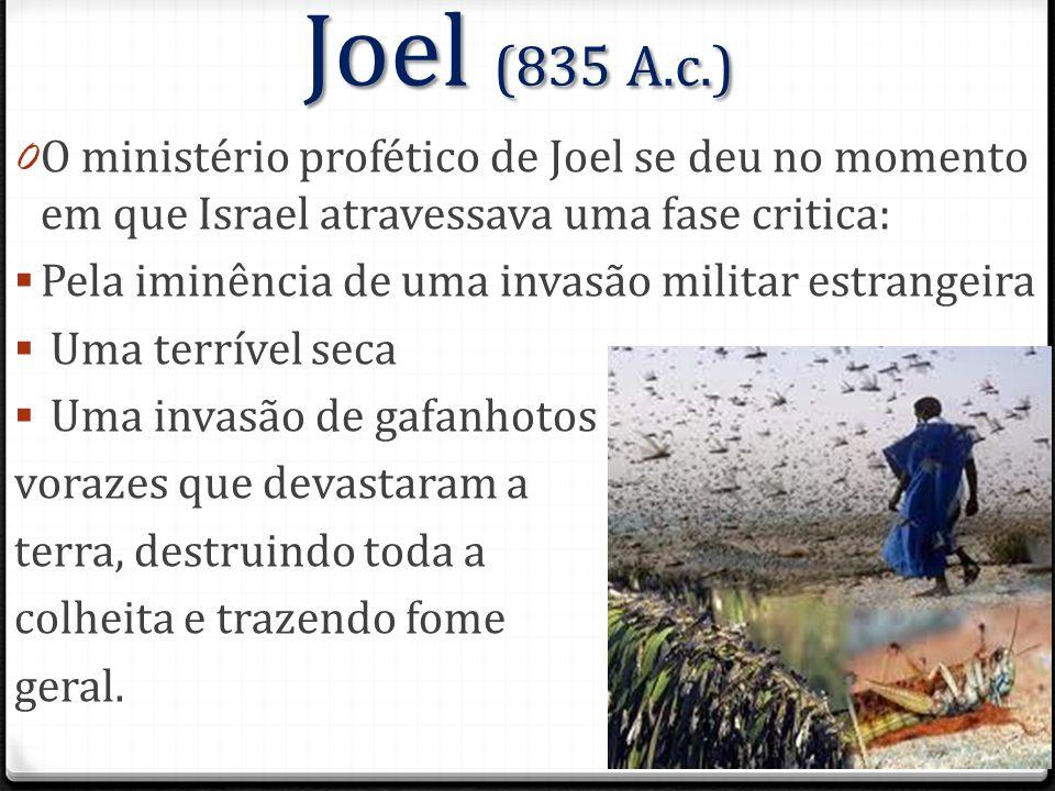 Joel (835 A.c.) 0 O ministério profético de Joel se deu no momento em que Israel atravessava uma fase critica:  Pela iminência de uma invasão militar estrangeira  Uma terrível seca  Uma invasão de gafanhotos vorazes que devastaram a terra, destruindo toda a colheita e trazendo fome geral.