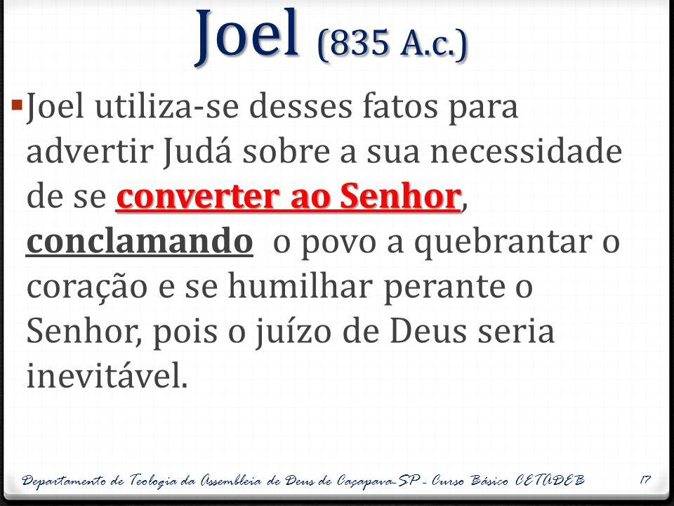 Joel (835 A.c.) converter ao Senhor  Joel utiliza-se desses fatos para advertir Judá sobre a sua necessidade de se converter ao Senhor, conclamando o povo a quebrantar o coração e se humilhar perante o Senhor, pois o juízo de Deus seria inevitável.