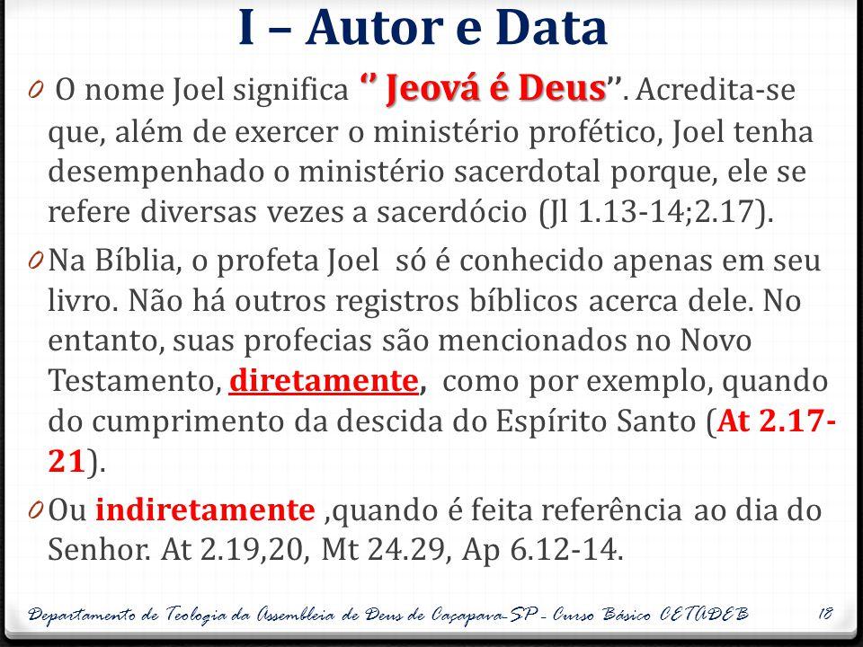 I – Autor e Data '' Jeová é Deus 0 O nome Joel significa '' Jeová é Deus ''. Acredita-se que, além de exercer o ministério profético, Joel tenha desem