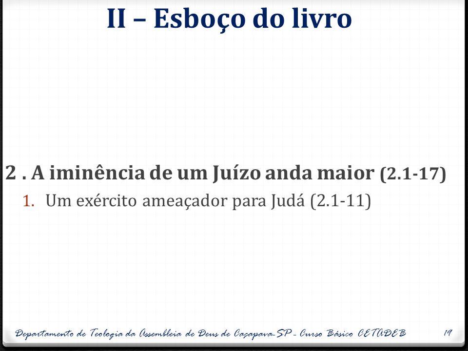 II – Esboço do livro 2. A iminência de um Juízo anda maior (2.1-17) 1. Um exército ameaçador para Judá (2.1-11) Departamento de Teologia da Assembleia