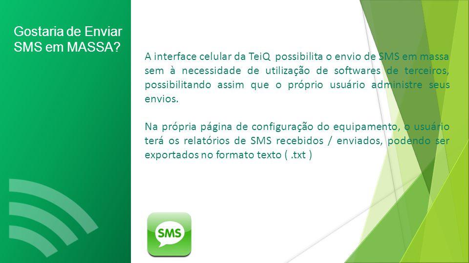 A interface celular da TeiQ possibilita o envio de SMS em massa sem à necessidade de utilização de softwares de terceiros, possibilitando assim que o próprio usuário administre seus envios.