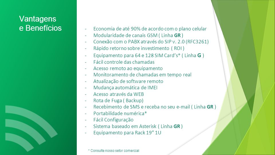 - Economia de até 90% de acordo com o plano celular - Modularidade de canais GSM ( Linha GR ) - Conexão com o PABX através do SIP v.