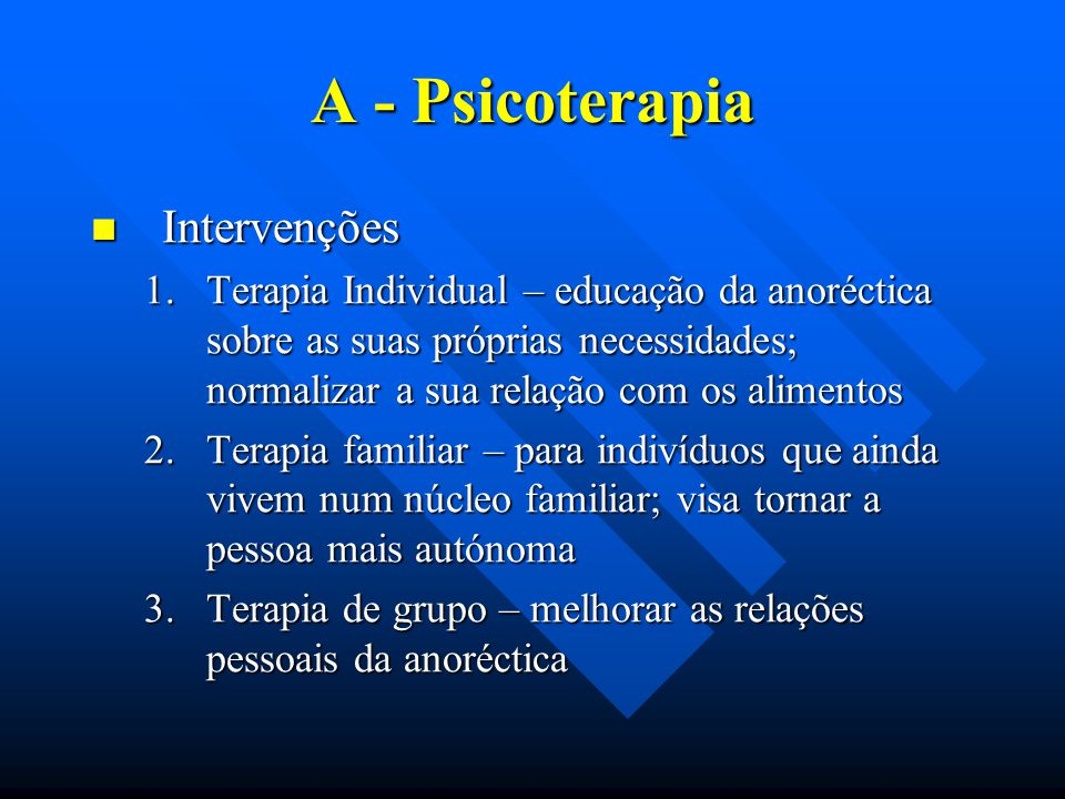 A - Psicoterapia Intervenções Intervenções 1.Terapia Individual – educação da anoréctica sobre as suas próprias necessidades; normalizar a sua relação