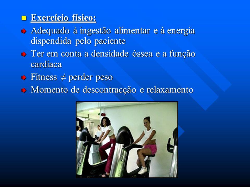 Exercício físico: Exercício físico: Adequado à ingestão alimentar e à energia dispendida pelo paciente Ter em conta a densidade óssea e a função cardí