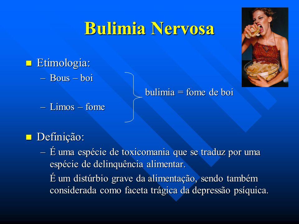 Bulimia Nervosa Etimologia: Etimologia: –Bous – boi bulimia = fome de boi bulimia = fome de boi –Limos – fome Definição: Definição: –É uma espécie de