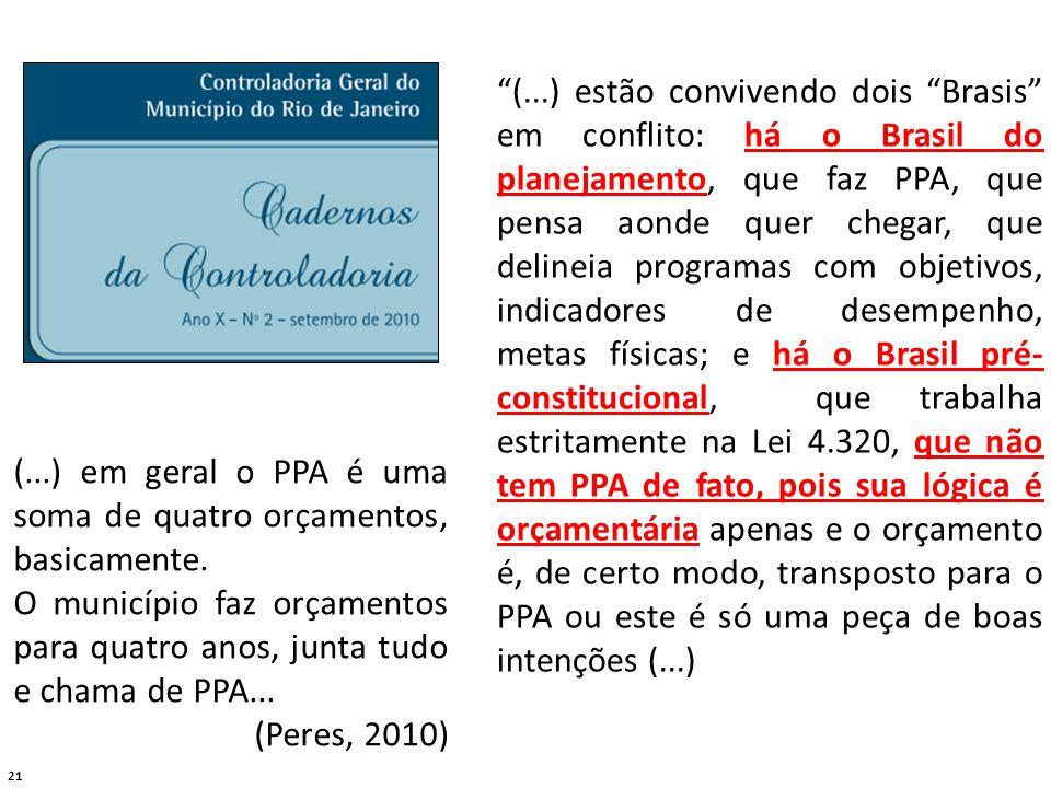 21 (...) estão convivendo dois Brasis em conflito: há o Brasil do planejamento, que faz PPA, que pensa aonde quer chegar, que delineia programas com objetivos, indicadores de desempenho, metas físicas; e há o Brasil pré- constitucional, que trabalha estritamente na Lei 4.320, que não tem PPA de fato, pois sua lógica é orçamentária apenas e o orçamento é, de certo modo, transposto para o PPA ou este é só uma peça de boas intenções (...) (...) em geral o PPA é uma soma de quatro orçamentos, basicamente.