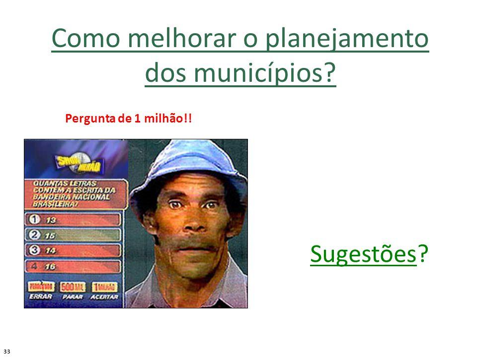 33 Como melhorar o planejamento dos municípios Pergunta de 1 milhão!! Sugestões