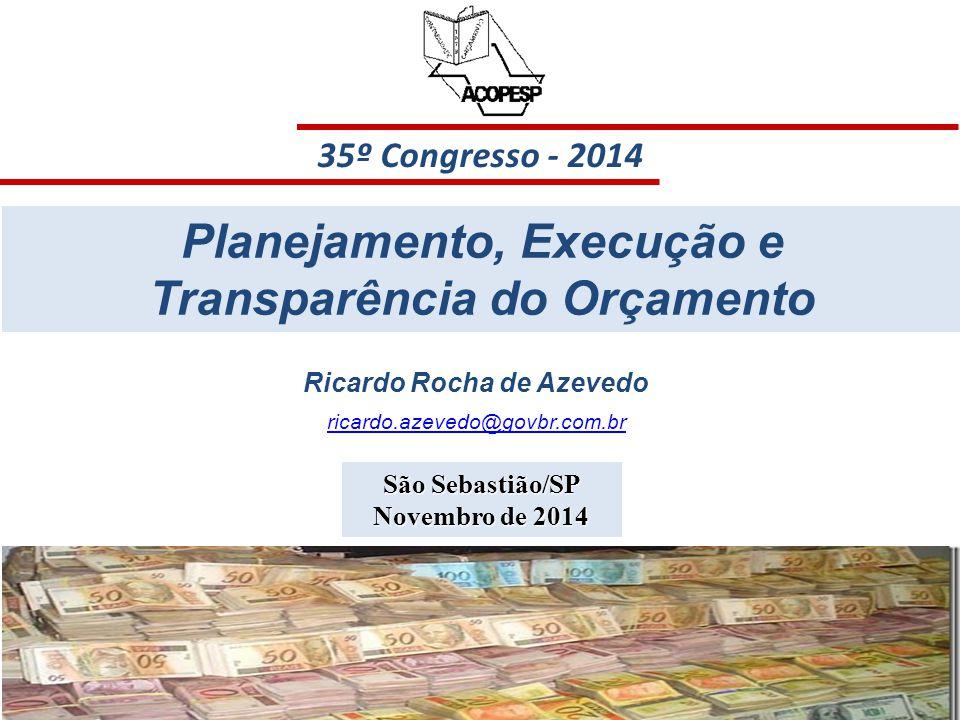35 35º Congresso - 2014 São Sebastião/SP Novembro de 2014 Planejamento, Execução e Transparência do Orçamento Ricardo Rocha de Azevedo ricardo.azevedo@govbr.com.br