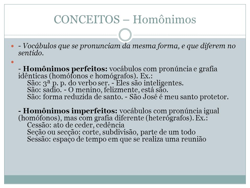 CONCEITOS – Homônimos - Vocábulos que se pronunciam da mesma forma, e que diferem no sentido. - Homônimos perfeitos: vocábulos com pronúncia e grafia