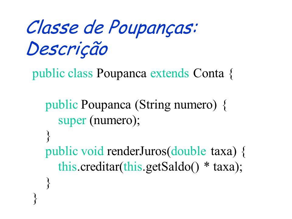 Classe de Poupanças: Assinatura public class Poupanca extends Conta { public Poupanca (String numero) {} public void renderJuros(double taxa) {} }