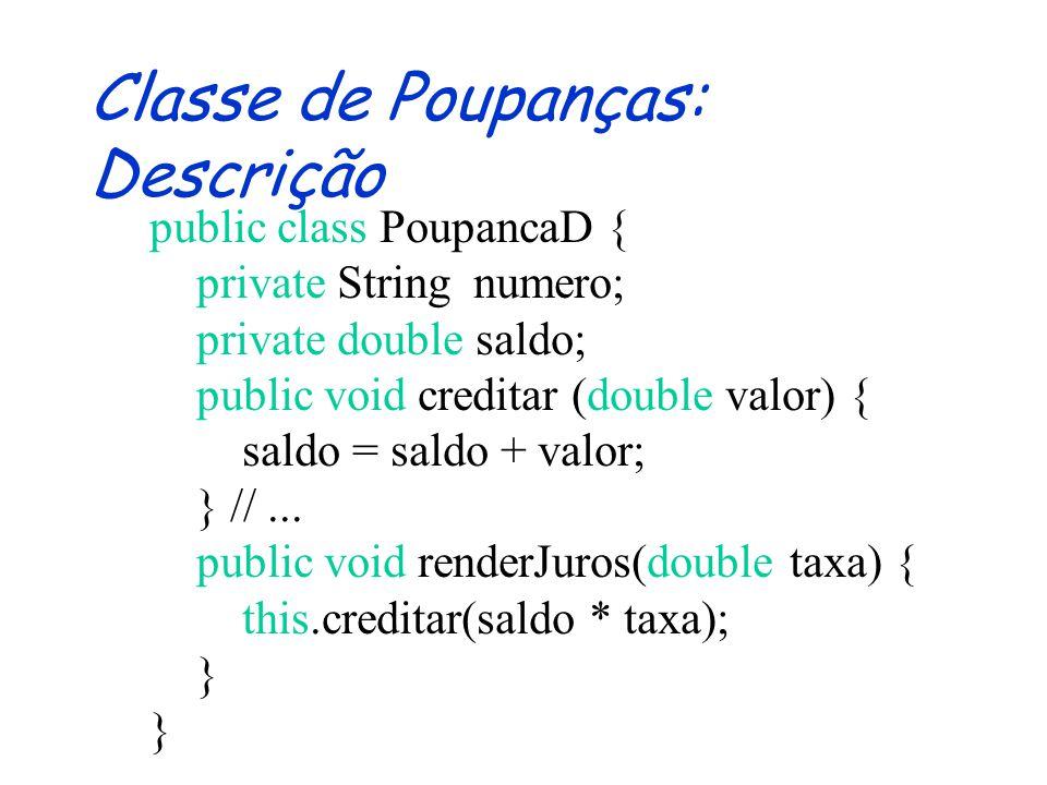 Classe de Poupanças: Assinatura public class PoupancaD { public PoupancaD (String n) {} public void creditar (double valor) {} public void debitar (double valor) {} public String getNumero() {} public double getSaldo() {} public void renderJuros(double taxa) {} }
