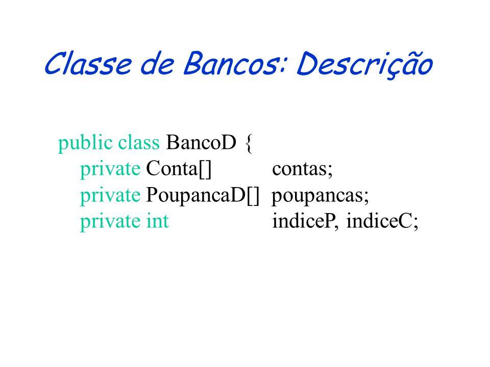 Classe de Bancos: Assinatura public class BancoD { public BancoD () {} public void cadastrarConta(Conta c) {} public void cadastrarPoupanca(PoupancaD p) {} public void creditarConta(String numero, double valor) {} public void creditarPoupanca(String numero, double valor) {} //...