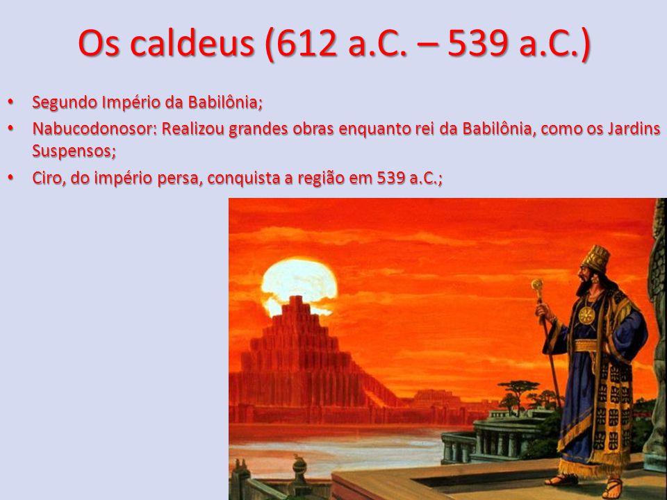 Os caldeus (612 a.C. – 539 a.C.) Segundo Império da Babilônia; Segundo Império da Babilônia; Nabucodonosor: Realizou grandes obras enquanto rei da Bab