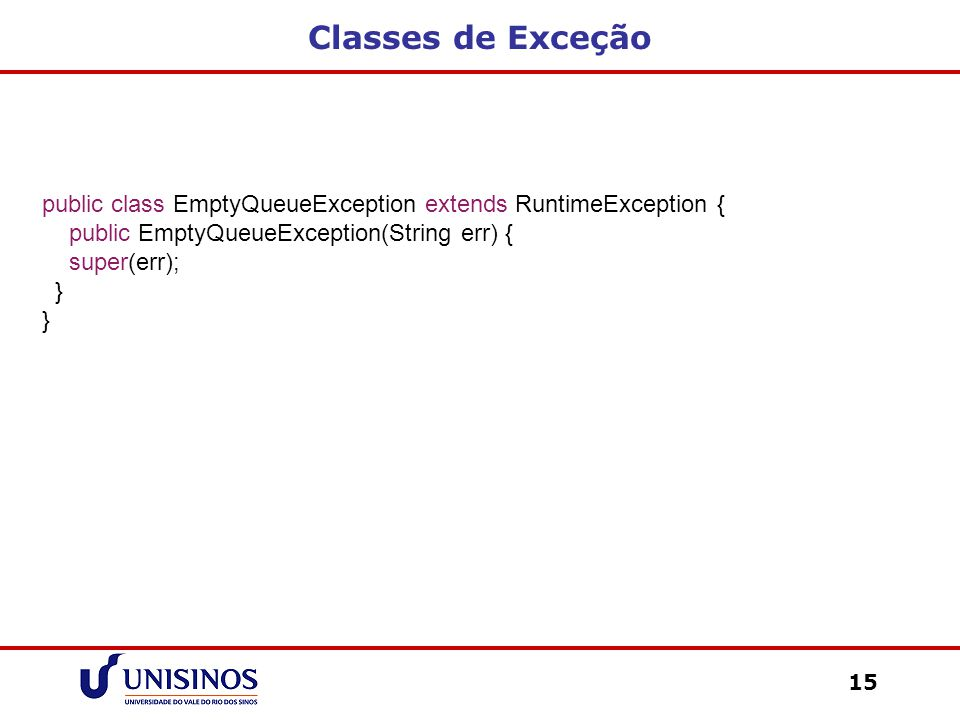 Classes de Exceção 15 public class EmptyQueueException extends RuntimeException { public EmptyQueueException(String err) { super(err); }