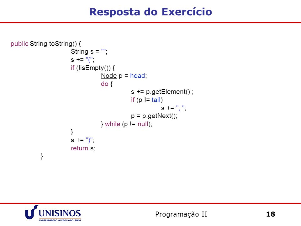 Resposta do Exercício Programação II18 public String toString() { String s = ; s += ( ; if (!isEmpty()) { Node p = head; do { s += p.getElement() ; if (p != tail) s += , ; p = p.getNext(); } while (p != null); } s += ) ; return s; }