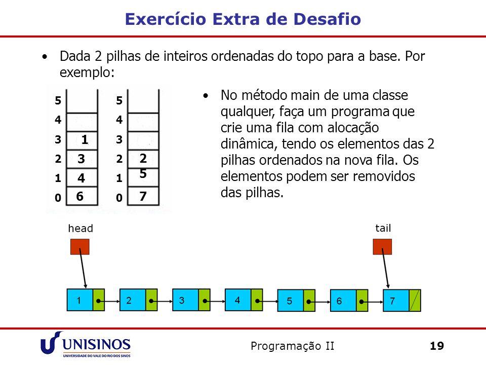 Exercício Extra de Desafio Dada 2 pilhas de inteiros ordenadas do topo para a base. Por exemplo: Programação II19 No método main de uma classe qualque