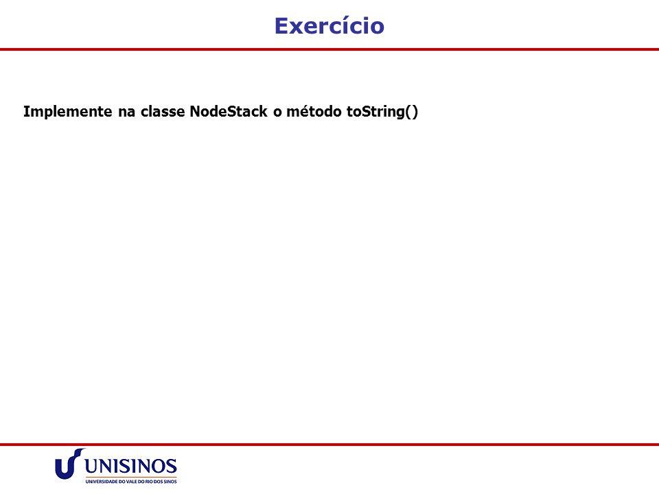 Exercício Implemente na classe NodeStack o método toString()