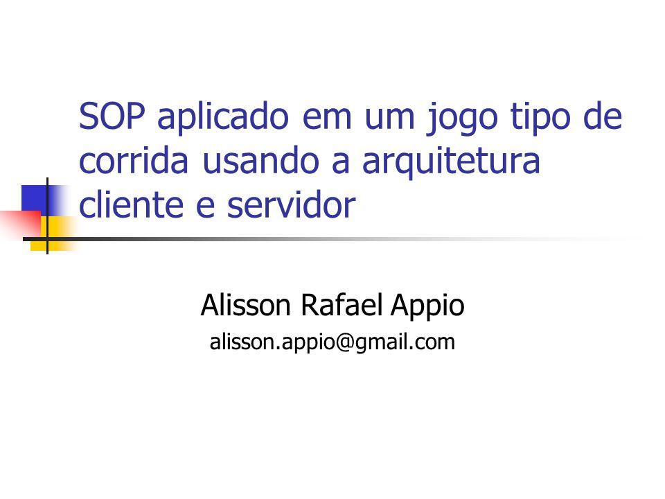 SOP aplicado em um jogo tipo de corrida usando a arquitetura cliente e servidor Alisson Rafael Appio alisson.appio@gmail.com