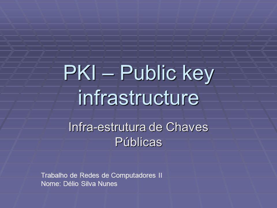 PKI – Public key infrastructure Infra-estrutura de Chaves Públicas Trabalho de Redes de Computadores II Nome: Délio Silva Nunes