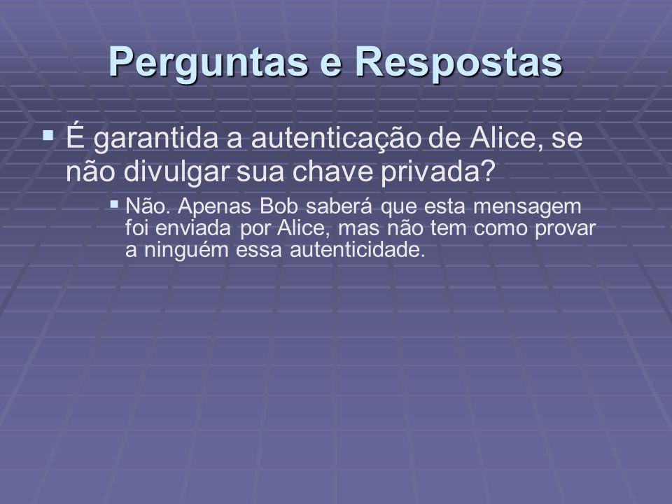 Perguntas e Respostas   É garantida a autenticação de Alice, se não divulgar sua chave privada?  Não. Apenas Bob saberá que esta mensagem foi envia