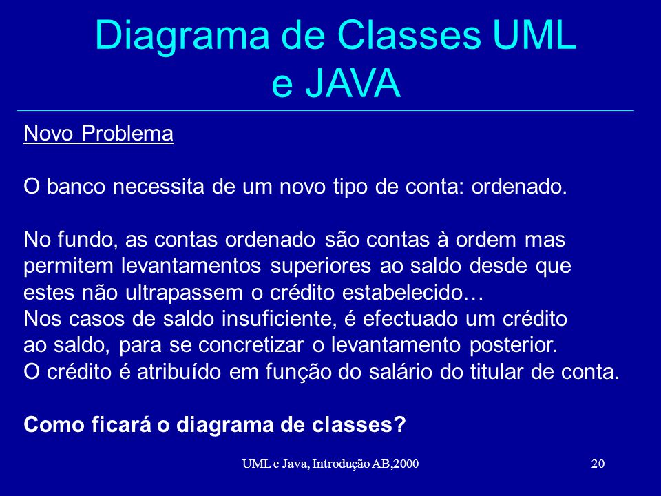 UML e Java, Introdução AB,200020 Diagrama de Classes UML e JAVA Novo Problema O banco necessita de um novo tipo de conta: ordenado.