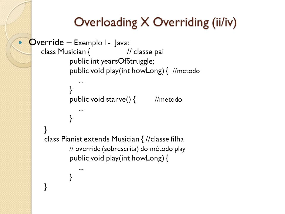 Overloading X Overriding (ii/iv) Override – Exemplo 1- Java: class Musician { // classe pai public int yearsOfStruggle; public void play(int howLong) { //metodo...