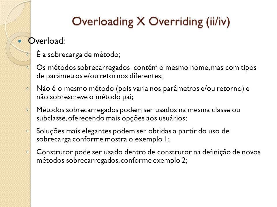 Overloading X Overriding (ii/iv) Overload: ◦ É a sobrecarga de método; ◦ Os métodos sobrecarregados contém o mesmo nome, mas com tipos de parâmetros e/ou retornos diferentes; ◦ Não é o mesmo método (pois varia nos parâmetros e/ou retorno) e não sobrescreve o método pai; ◦ Métodos sobrecarregados podem ser usados na mesma classe ou subclasse, oferecendo mais opções aos usuários; ◦ Soluções mais elegantes podem ser obtidas a partir do uso de sobrecarga conforme mostra o exemplo 1; ◦ Construtor pode ser usado dentro de construtor na definição de novos métodos sobrecarregados, conforme exemplo 2;