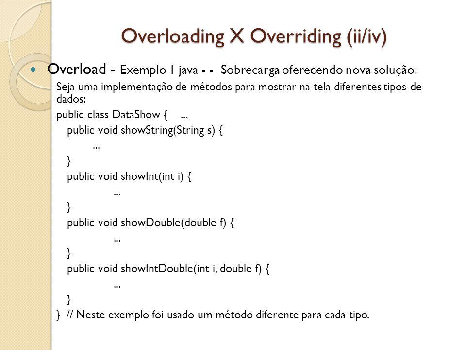 Overloading X Overriding (ii/iv) Overload - Exemplo 1 java - - Sobrecarga oferecendo nova solução: Seja uma implementação de métodos para mostrar na tela diferentes tipos de dados: public class DataShow {...