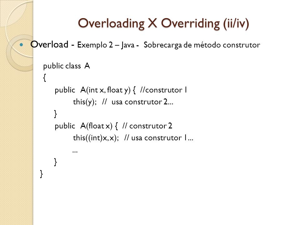 Overloading X Overriding (ii/iv) Overload - Exemplo 3 – C++ Sobrecarga public class Test { public static void calcular(int x, int y){ System.out.println( dois numeros: + (x+ y)); } public static void calcular(int x, int y, int z){ System.out.println( tres numeros: + (x+ y+ z)); } public static void main(String [] args){ int a = 10; int b = 20; int c = 30; calcular(b,c); // mostra: dois numeros: 50 calcular(b,c,a); // mostra: tres numeros: 60 } }