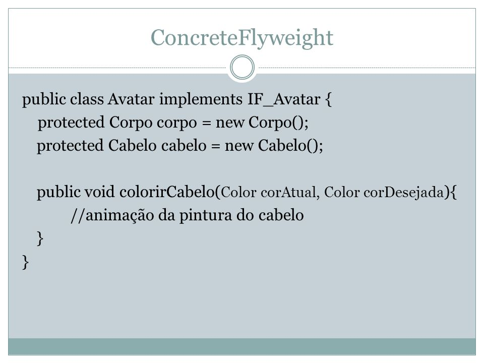 ConcreteFlyweight public class Avatar implements IF_Avatar { protected Corpo corpo = new Corpo(); protected Cabelo cabelo = new Cabelo(); public void