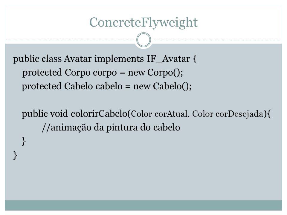ConcreteFlyweight public class Avatar implements IF_Avatar { protected Corpo corpo = new Corpo(); protected Cabelo cabelo = new Cabelo(); public void colorirCabelo( Color corAtual, Color corDesejada ){ //animação da pintura do cabelo }