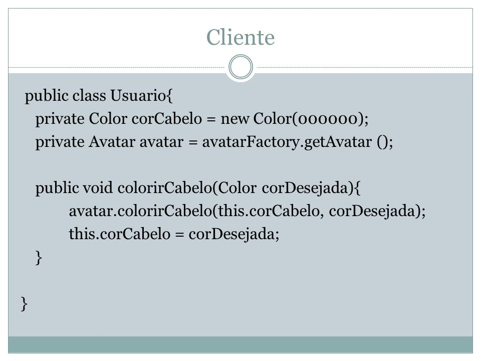 Cliente public class Usuario{ private Color corCabelo = new Color(000000); private Avatar avatar = avatarFactory.getAvatar (); public void colorirCabe